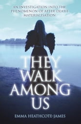 They Walk Among Us - An Investigation into the Phenomenon of After-Death Materialisation ebook by Emma Heathcote-James