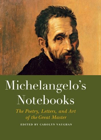 Michelangelo's Notebooks - The Drawing, Notes, Poetry, and Letters of the Great Master ebook by Carolyn Vaughan