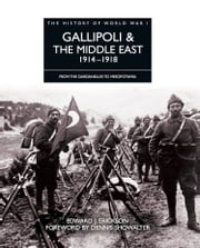 History of World War I: Gallipoli & the Middle East 1914–1918 - From the Dardanelles to Mesopotamia ebook by Edward J Erickson,Dennis Showalter