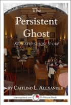 The Persistent Ghost: A Funny 15-Minute Ghost Story ebook by Caitlind L. Alexander
