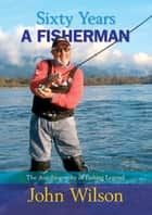 Sixty Years a Fisherman - The Autobiography of a Fishing Legend ebook by