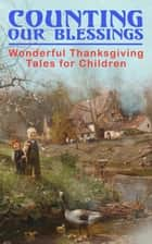 Counting Our Blessings: Wonderful Thanksgiving Tales for Children - 44 Stories: The First Thanksgiving, The Thanksgiving Goose, Aunt Susanna's Thanksgiving Dinner, A Mystery in the Kitchen, The Genesis of the Doughnut Club, The Thanksgiving of the Wazir... ebook by Susan Coolidge, Louisa May Alcott, Lucy Maud Montgomery,...