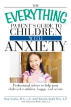 The Everything Parent's Guide to Children with Anxiety ebook by Ilyne Sandas