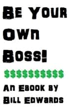 BE YOUR OWN BOSS ebook by Bill Edwards