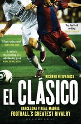El Clasico: Barcelona v Real Madrid - Football's Greatest Rivalry ebook by Richard Fitzpatrick