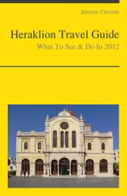 Heraklion, Crete (Greece) Travel Guide - What To See & Do ebook by Jeremy Christie