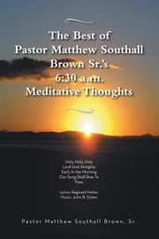 The Best of Pastor Matthew Southall Brown, Sr's. 6:30 A.M. Meditative Thoughts ebook by Pastor Matthew Southall Brown Sr.