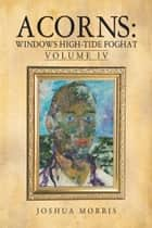 Acorns: Windows High-Tide Foghat - Volume IV ebook by Joshua Morris