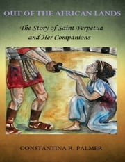 Out of the African Lands: The Story of Saint Perpetua and Her Companions ebook by Constantina R. Palmer