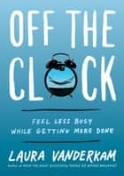 Off the Clock - Feel Less Busy While Getting More Done 電子書 by Laura Vanderkam