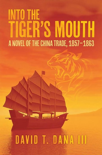 Into the Tiger'S Mouth - A Novel of the China Trade, 1857–1863 ebook by David T. Dana III