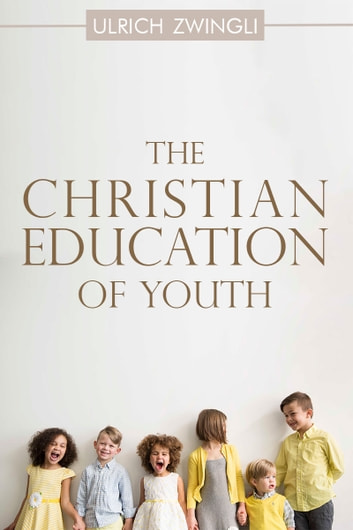 The Christian Education of Youth ebook by Ulrich Zwingli