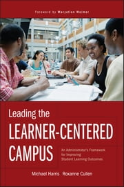 Leading the Learner-Centered Campus - An Administrator's Framework for Improving Student Learning Outcomes ebook by Michael Harris,Roxanne Cullen,Maryellen Weimer