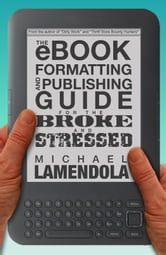 The eBook Formatting & Publishing Guide For The Broke and Stressed ebook by Michael Lamendola