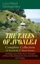 THE TALES OF AVONLEA - Complete Collection: 16 Novels & 27 Short Stories - (Including Anne Shirley Series, Chronicles of Prince Edward Island, The Story Girl & Emily Starr Trilogy) ebook by Lucy Maud Montgomery