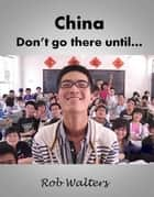 China: Don't Go There Until... ebook by Rob Walters