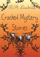 Cracked Mystery Stories ebook by B.A. Landtroop