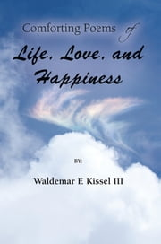 Comforting Poems of Life, Love, and Happiness ebook by Waldemar F. Kissel III