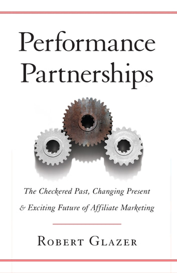 Performance Partnerships - The Checkered Past, Changing Present, & Exciting Future of Affiliate Marketing ebook by Robert Glazer