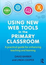 Using New Web Tools in the Primary Classroom - A practical guide for enhancing teaching and learning ebook by David Barber,Linda Cooper