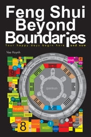 Feng Shui beyond Boundaries - Your Happy Days Begin Here and Now ebook by Vee Huynh