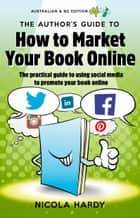 The Authors Guide to How To Market Your Book Online: Australia/NZ Edition ebook by Nicola Hardy