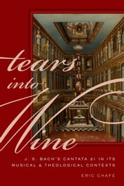 Tears into Wine - J. S. Bach's Cantata 21 in its Musical and Theological Contexts ebook by Eric Chafe
