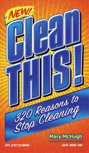 Clean This! - 300 Reasons to Stop Cleaning ebook by Mary McHugh
