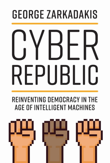 Cyber Republic - Reinventing Democracy in the Age of Intelligent Machines ebook by George Zarkadakis