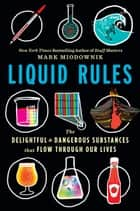 Liquid Rules - The Delightful and Dangerous Substances That Flow Through Our Lives ebook by Mark Miodownik