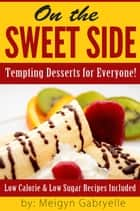 On the Sweet Side: Tempting Desserts for Everyone!: Low Calorie and Low Sugar Recipes Included! ebook by Meigyn Gabryelle