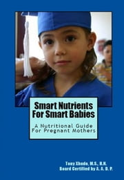Smart Nutrients for Smart Babies A Nutritional Guide for Pregnant Mothers ebook by Tony Xhudo M.S., H.N.