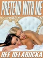 Pretend With Me ebook by Dee Delarocka
