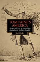 Tom Paine's America - The Rise and Fall of Transatlantic Radicalism in the Early Republic ebook by