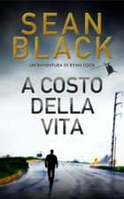 A costo della vita - Serie di Ryan Lock, #7 eBook by Sean Black