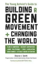 The Young Activist's Guide to Building a Green Movement and Changing the World - Plan a Campaign, Recruit Supporters, Lobby Politicians, Pass Legislation, Raise Money, Attract Media Attention ebook by Sharon J. Smith