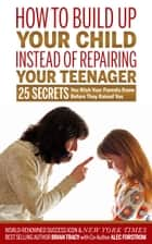 How to Build Up Your Child Instead of Repairing Your Teenager ebook by Brian Tracy,Alec Forstrom