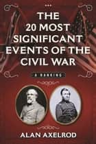 The 20 Most Significant Events of the Civil War - A Ranking ebook by Alan Axelrod