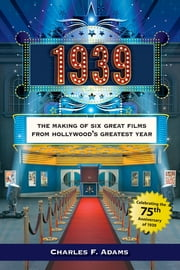 1939 - The Making of Six Great Films from Hollywood's Greatest Year ebook by Charles Adams