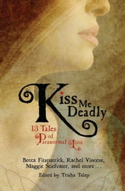 Kiss Me Deadly - 13 Tales of Paranormal Love ebook by Trisha Telep