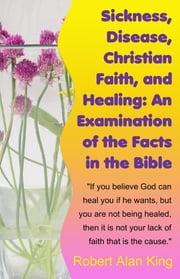 Sickness, Disease, Christian Faith, and Healing: An Examination of the Facts in the Bible ebook by Robert Alan King