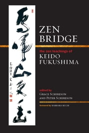 Zen Bridge - The Zen Teachings of Keido Fukushima ebook by Keido Fukushima,Grace Schireson,Peter Schireson,Barbara Ruch