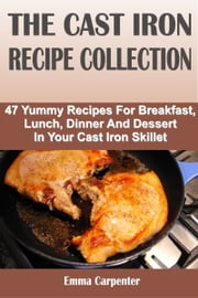 The Cast Iron Recipe Collection: 47 Yummy Recipes For Breakfast, Lunch, Dinner And Dessert In Your Cast Iron Skillet ebook by Emma Carpenter