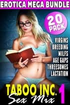 Taboo Inc. Sex Mix 1 : 20 Pack Erotica Mega Bundle (Virgins Breeding MILFS Age Gap Threesome Lactation) - Taboo Inc. Sex Mix, #1 ebook by Tori Westwood, Kimmy Welsh, Nicki Menage