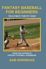 "Fantasy Baseball for Beginners - The Ultimate ""How-to"" Guide ebook by Sam Hendricks"