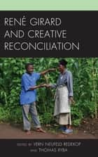 René Girard and Creative Reconciliation ebook by Thomas Ryba, Cameron Thomson, Sandor Goodhart,...