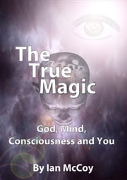 The True Magic: God, Mind. Consciousness and You ebook by Ian McCoy