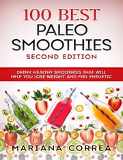 100 Best Paleo Smoothies Second Edition - Drink Healthy Smoothies That Will Help You Lose Weight and Feel Energetic ebook by Mariana Correa
