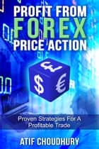Profit From Forex Price Action - Proven Strategies For A Profitable Trade ebook by Atif Choudhury