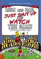 Mom and Dad, Just Shut Up and Watch the Game ebook by Ellen M. Weinstein